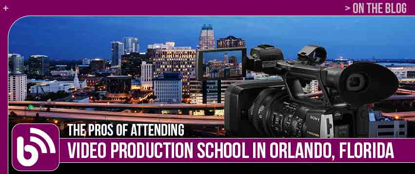 THE PROS OF ATTENDING VIDEO PRODUCTION SCHOOL IN ORLANDO, FLORIDA