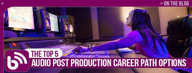 AUDIO CAREERS: THE TOP 5 AUDIO POST PRODUCTION CAREER PATH OPTIONS