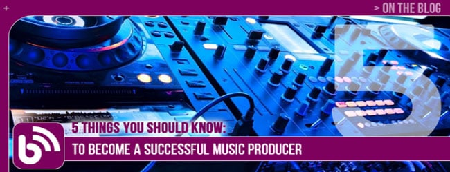 5 THINGS YOU SHOULD KNOW TO BECOME A SUCCESSFUL MUSIC PRODUCER