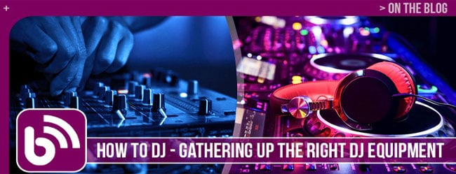 HOW TO DJ: GATHERING UP THE RIGHT DJ EQUIPMENT
